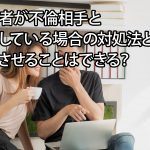 配偶者が不倫相手と同棲している場合の対処法とは?止めさせることはできる?