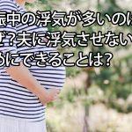 妊娠中の浮気が多いのはなぜ?夫に浮気させないためにできることは?
